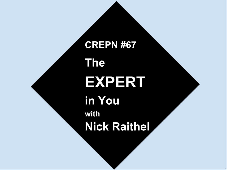 CREPN #67 - The EXPERT in You with Nick Raithel