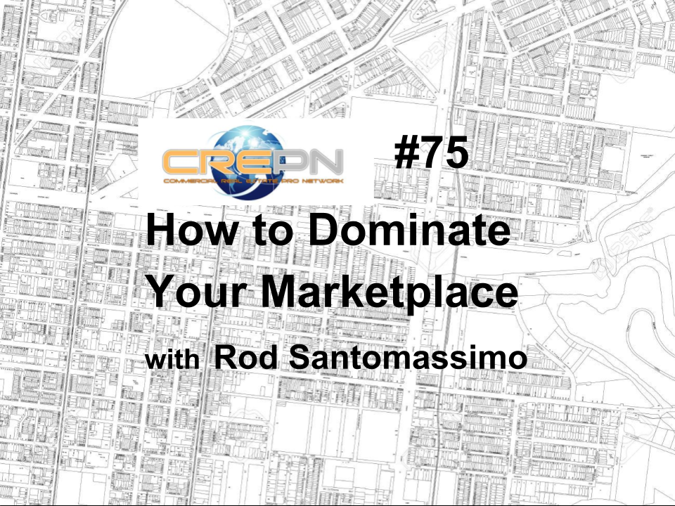 CREPN #75 - How to Dominate Your Marketplace with Rod Santomassimo