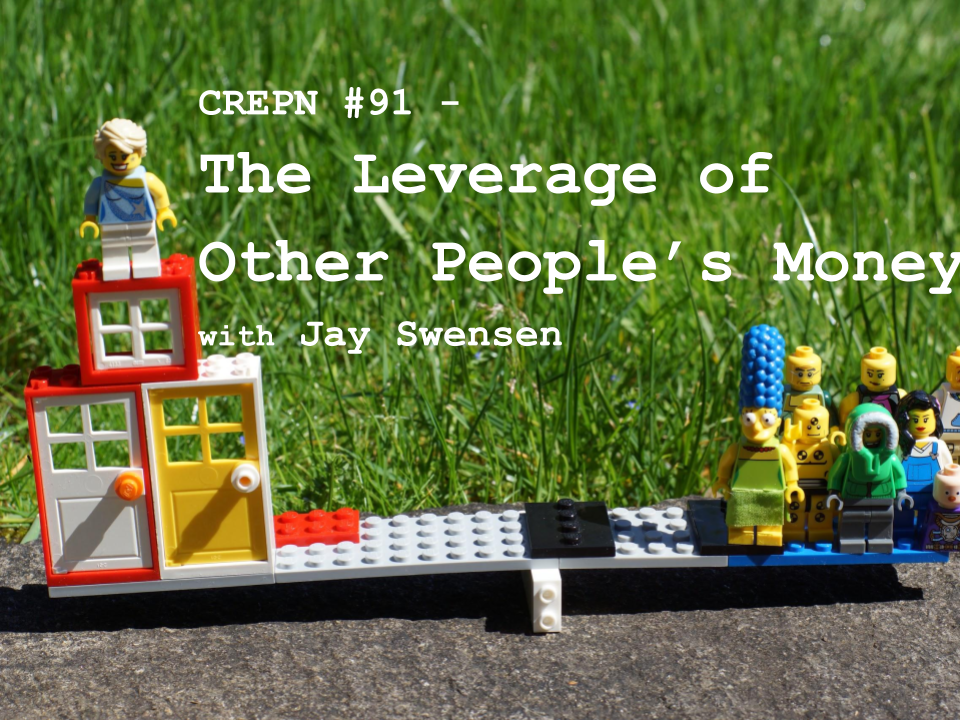 CREPN #91 - The Leverage of Other People's Money with Jay Swensen