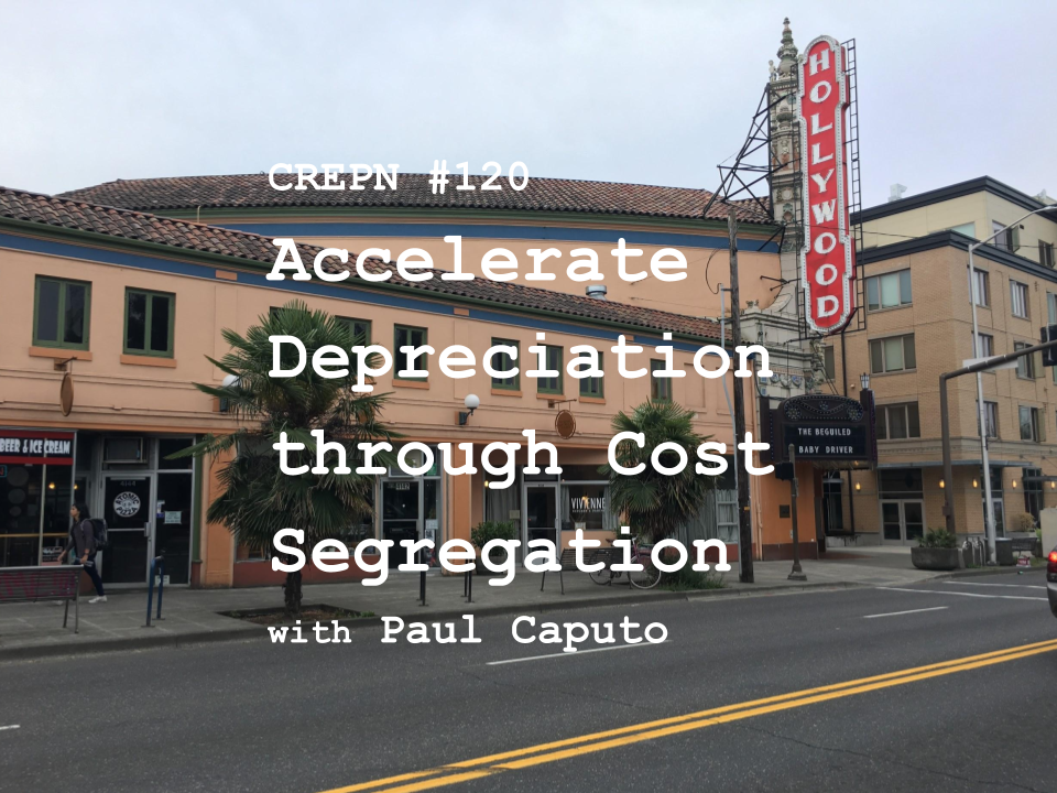 CREPN #120 - Accelerate Depreciation through Cost Segregation with Paul Caputo