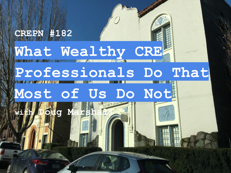 CREPN #182 What Wealthy CRE Professionals Do That Most of Us Do Not with Doug Marshall